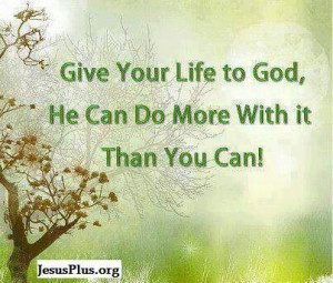 Give your life to God....