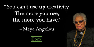 You can't use up creativity. The more you use, the more you have ...