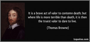 It is a brave act of valor to contemn death; but where life is more ...