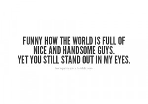 Funny how the world is full of nice and handsome guys. Yet you still ...