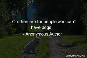 dog-Children are for people who can't have dogs.