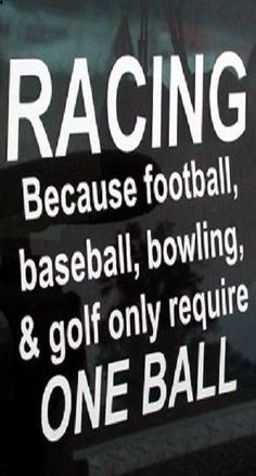 Racing. Because football, baseball, bowling, and golf only require one ...