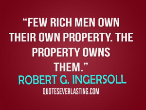 Few rich men own their own property. The property owns them. -Robert G ...