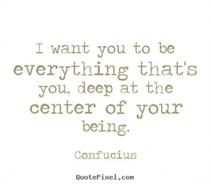 Sayings about motivational - I want you to be everything that's you ...
