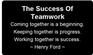 """... Together Is Progress. Working Together Is Success """" - Henry Ford"""