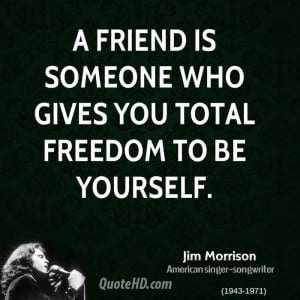 friend is someone who gives you total freedom to be yourself.