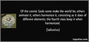 Of the cosmic Gods some make the world be, others animate it, others ...