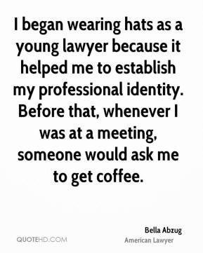 Bella Abzug - I began wearing hats as a young lawyer because it helped ...