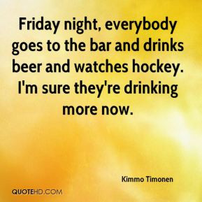 Friday night, everybody goes to the bar and drinks beer and watches ...