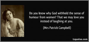 Do you know why God withheld the sense of humour from women? That we ...
