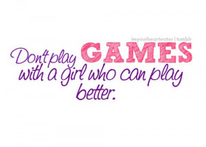 Don't play games with a girl who can play better. #quote