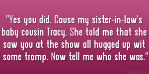 Yes you did. Cause my sister-in-law's baby cousin Tracy. She told me ...