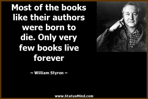 ... very few books live forever - William Styron Quotes - StatusMind.com