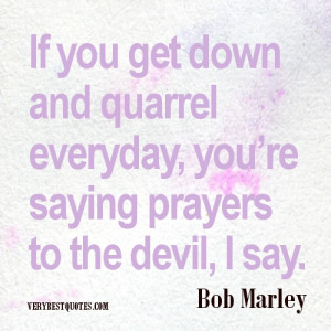 If you get down and quarrel everyday, you're saying prayers to the ...