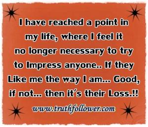 ... life, where I feel it no longer necessary to try to Impress anyone