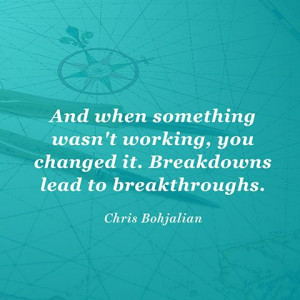 ... you changed it. Breakdowns lead to breakthroughs. — Chris Bohjalian