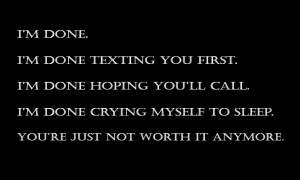 done. I'm done texting you first. I'm done hoping you'll call and ...