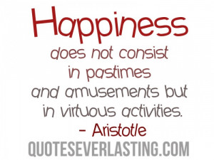 Happiness does not consist in pastimes and amusements but in virtuous ...