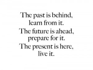 The past is behind, learn form it. The future is ahead, prepare for it ...