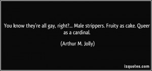 You know they're all gay, right?... Male strippers. Fruity as cake ...