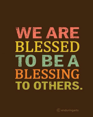 We are blessed to be blessing others.