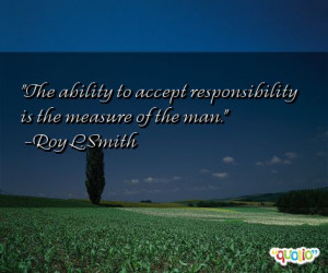 The ability to accept responsibility is the measure of the man.