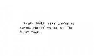 think you're very clever at saying pretty words at the right ...