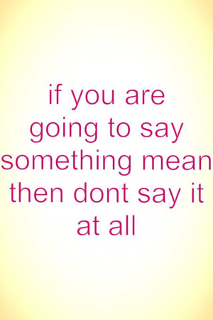 If u don't say something mean it won't hurt the person