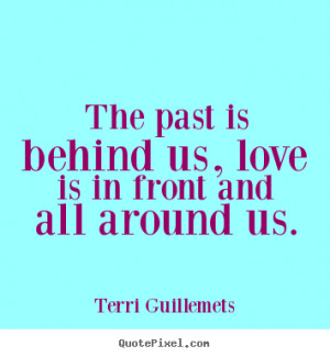 ... quotes - The past is behind us, love is in front and all around us