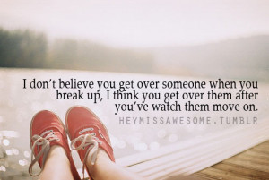 believe you get over someone when you break up, I think you get over ...