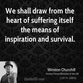 Winston Churchill - We shall draw from the heart of suffering itself ...