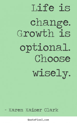 Life is change. growth is optional. choose wisely. Karen Kaiser Clark ...