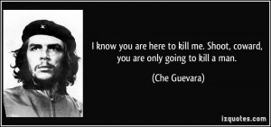 know you are here to kill me. Shoot, coward, you are only going to ...