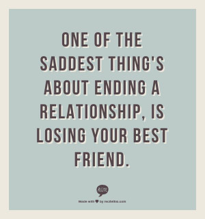 ... thing's about ending a relationship, is losing your best friend