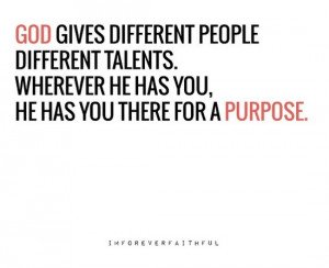 ... talents. Wherever He has you, He has you there for a purpose
