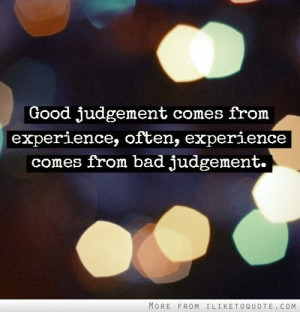 Good judgement comes from experience, often, experience comes from bad ...
