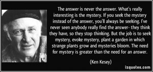 you seek the mystery instead of the answer, you'll always be seeking ...