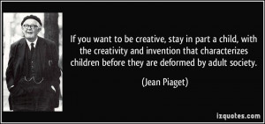 If you want to be creative, stay in part a child, with the creativity ...