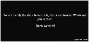 ... stars' tennis-balls, struck and banded Which way please them. - John