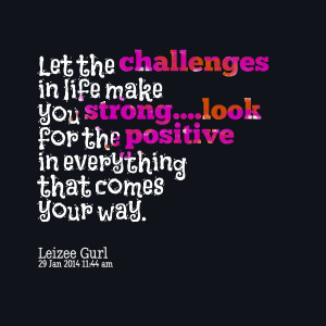 Quotes Picture: let the challenges in life make you stronglook for the ...