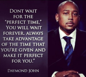 Dont wait for the 'Perfect time,' you will wait forever. Always take ...