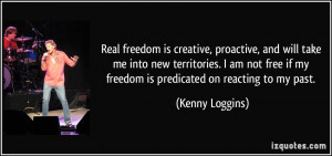 Real freedom is creative, proactive, and will take me into new ...
