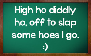 High ho diddly ho, off to slap some hoes I go. :)