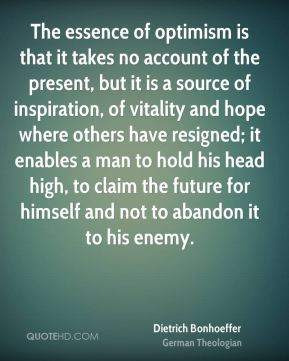 Dietrich Bonhoeffer - The essence of optimism is that it takes no ...