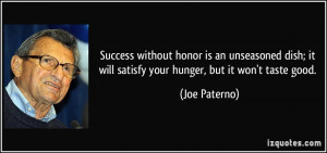 ... ; it will satisfy your hunger, but it won't taste good. - Joe Paterno