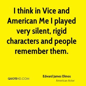 think in Vice and American Me I played very silent, rigid characters ...