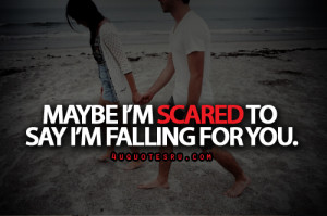 Maybe I'M Scared To Say I'M Falling For You ~ Life Quote