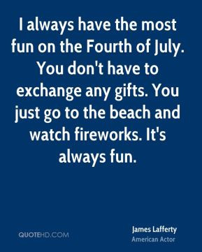 always have the most fun on the Fourth of July. You don't have to ...