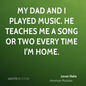 My dad and I played music. He teaches me a song or two every time I'm ...