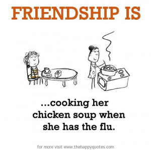 Friendship is, cooking her chicken soup when she has the flu.
